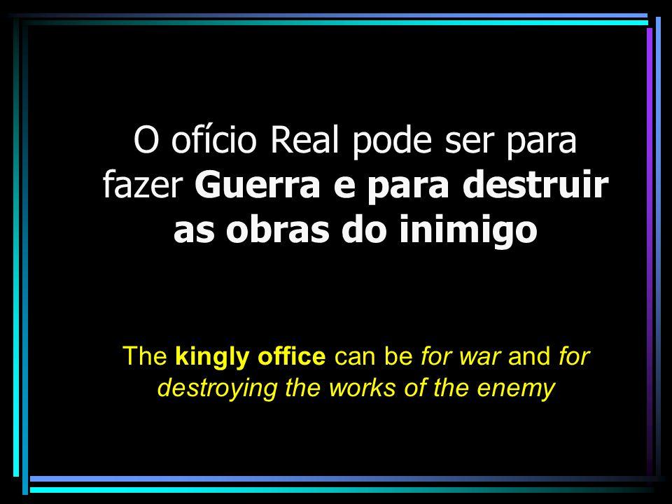 O ofício Real pode ser para fazer Guerra e para destruir as obras do inimigo