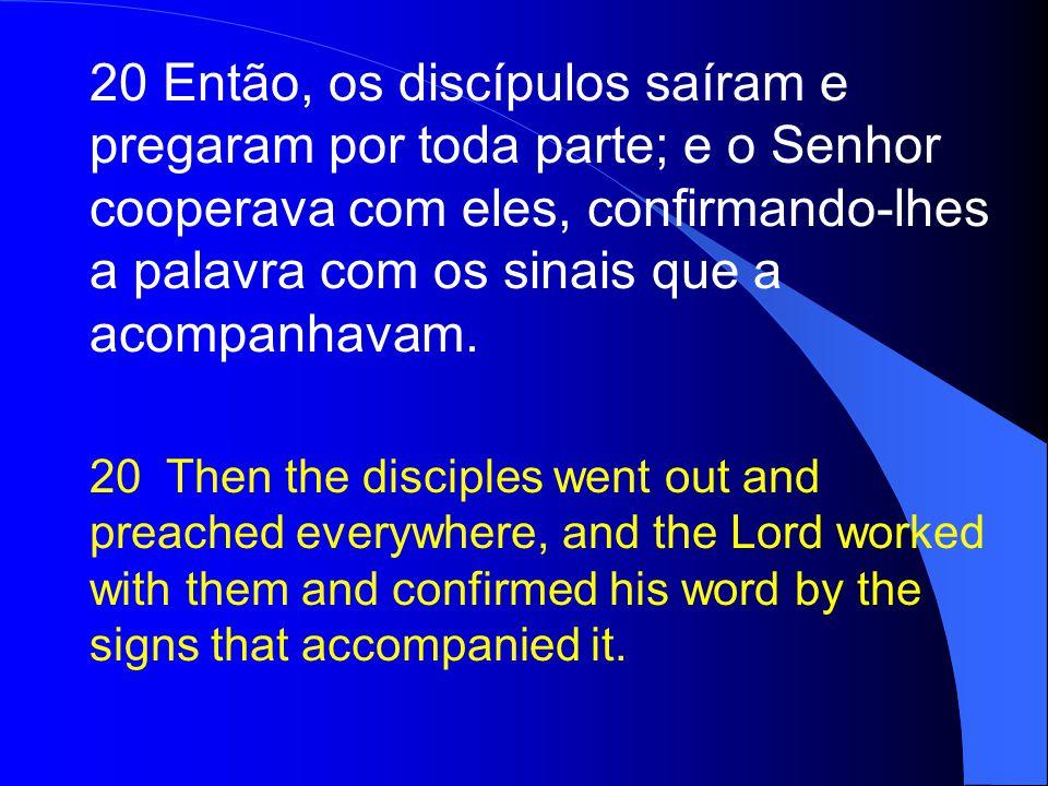 20 Então, os discípulos saíram e pregaram por toda parte; e o Senhor cooperava com eles, confirmando-lhes a palavra com os sinais que a acompanhavam.