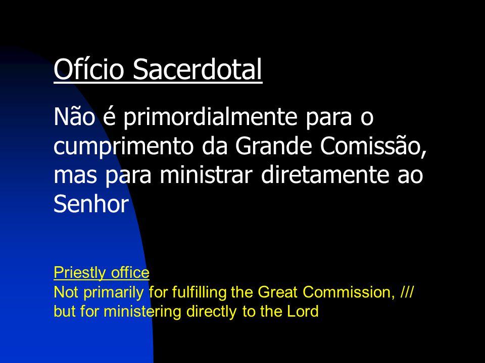 Ofício Sacerdotal Não é primordialmente para o cumprimento da Grande Comissão, mas para ministrar diretamente ao Senhor.