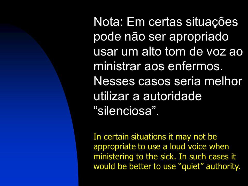 Nota: Em certas situações pode não ser apropriado usar um alto tom de voz ao ministrar aos enfermos. Nesses casos seria melhor utilizar a autoridade silenciosa .