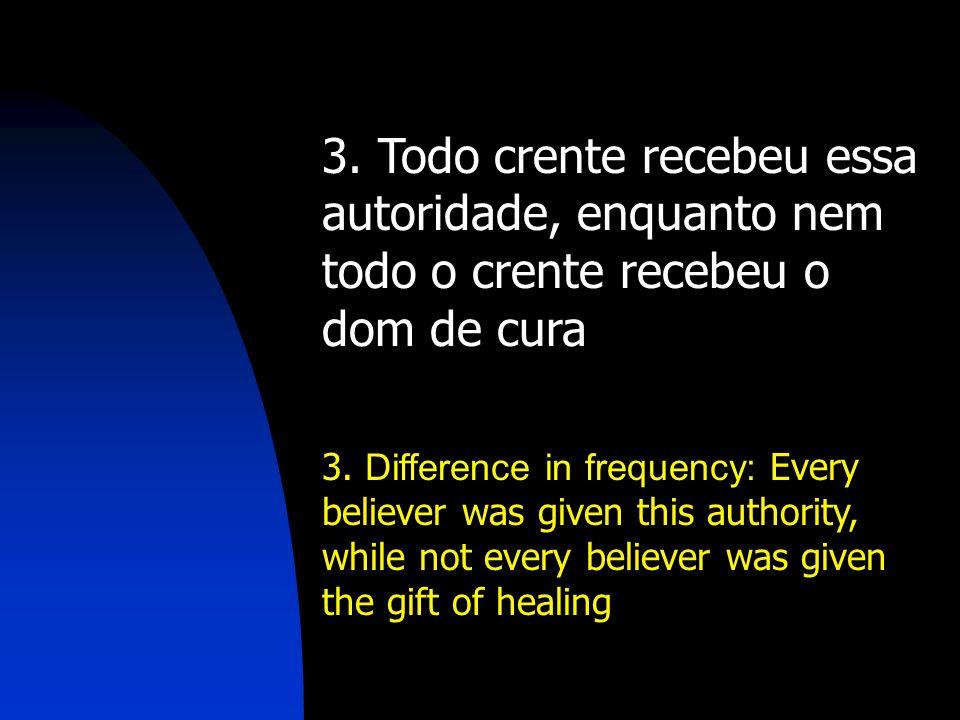 3. Todo crente recebeu essa autoridade, enquanto nem todo o crente recebeu o dom de cura