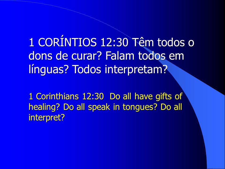 1 CORÍNTIOS 12:30 Têm todos o dons de curar. Falam todos em línguas