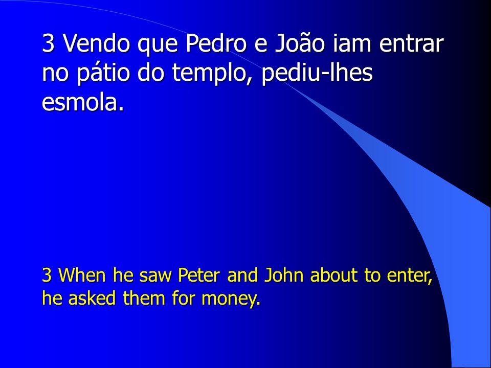 3 Vendo que Pedro e João iam entrar no pátio do templo, pediu-lhes esmola.