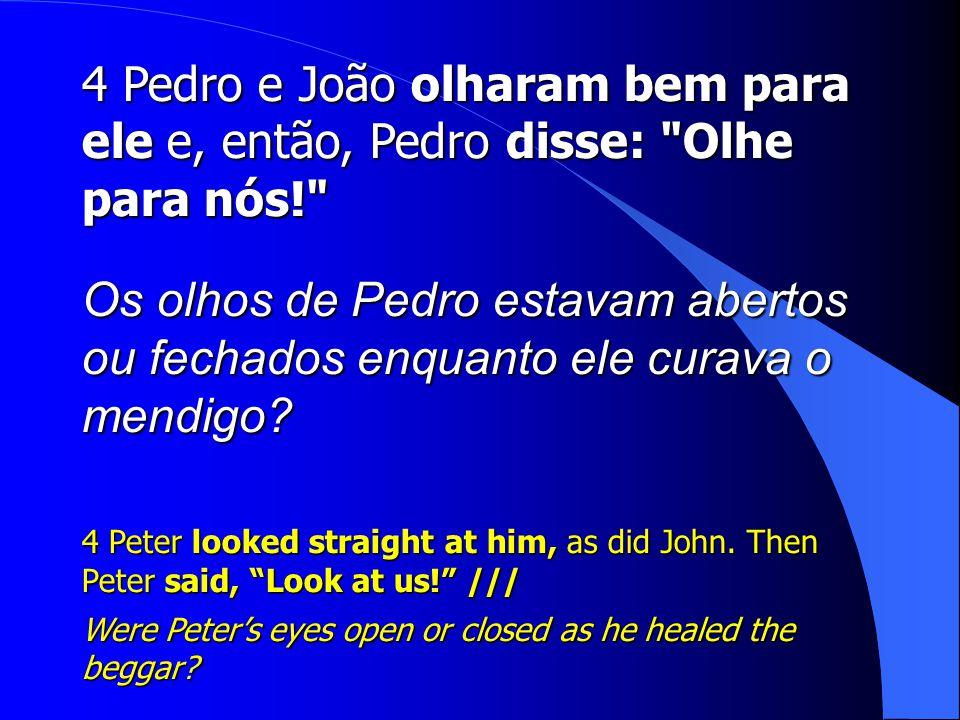 4 Pedro e João olharam bem para ele e, então, Pedro disse: Olhe para nós!
