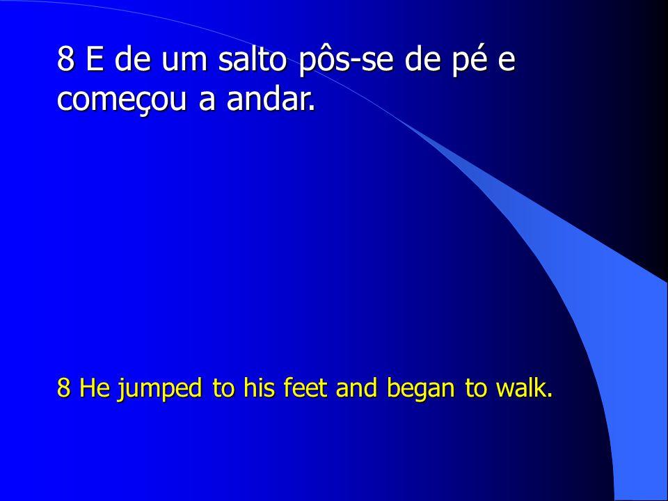 8 E de um salto pôs-se de pé e começou a andar.