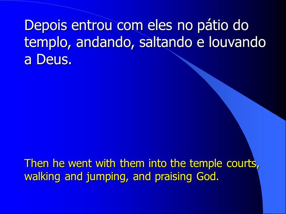 Depois entrou com eles no pátio do templo, andando, saltando e louvando a Deus.