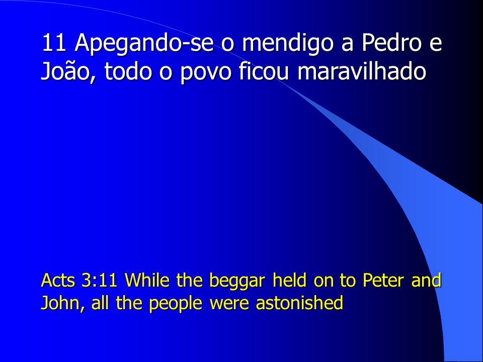 11 Apegando-se o mendigo a Pedro e João, todo o povo ficou maravilhado