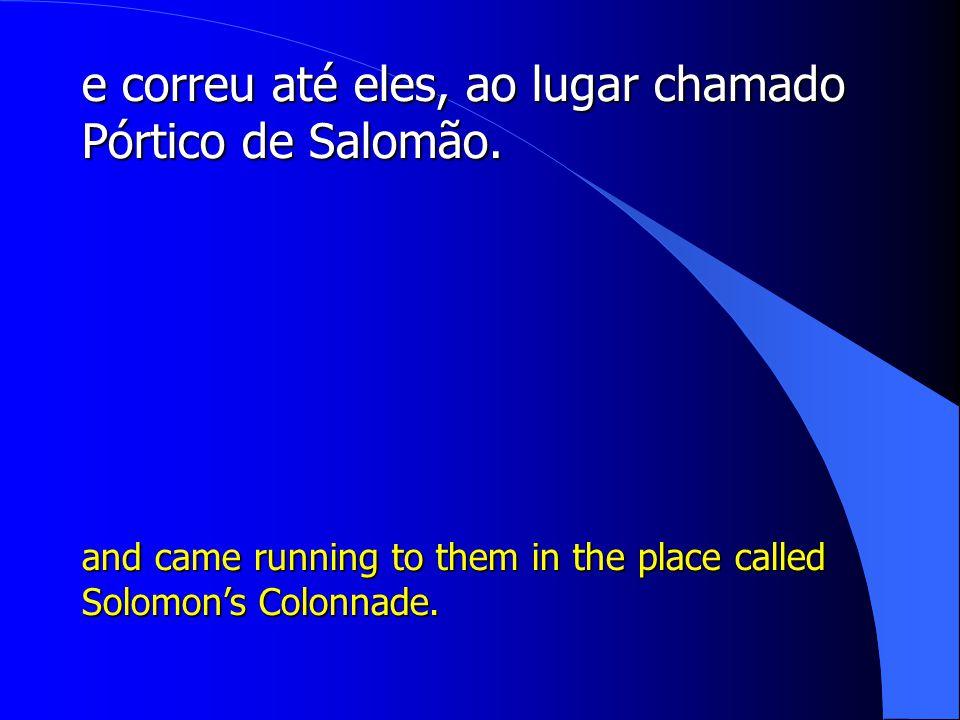 e correu até eles, ao lugar chamado Pórtico de Salomão.