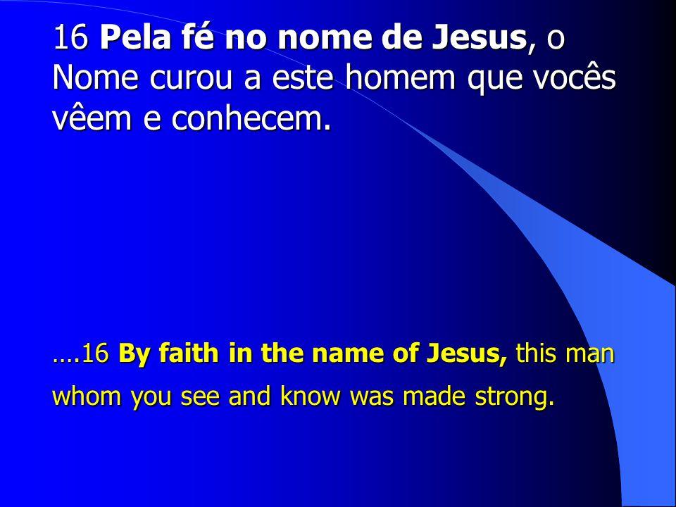 16 Pela fé no nome de Jesus, o Nome curou a este homem que vocês vêem e conhecem.