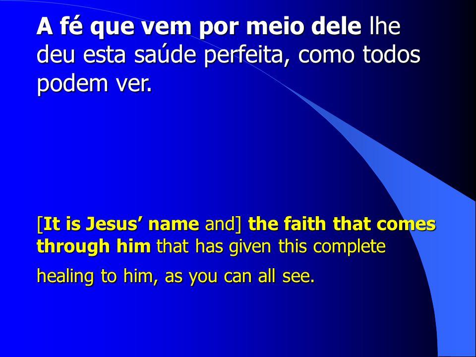 A fé que vem por meio dele lhe deu esta saúde perfeita, como todos podem ver.