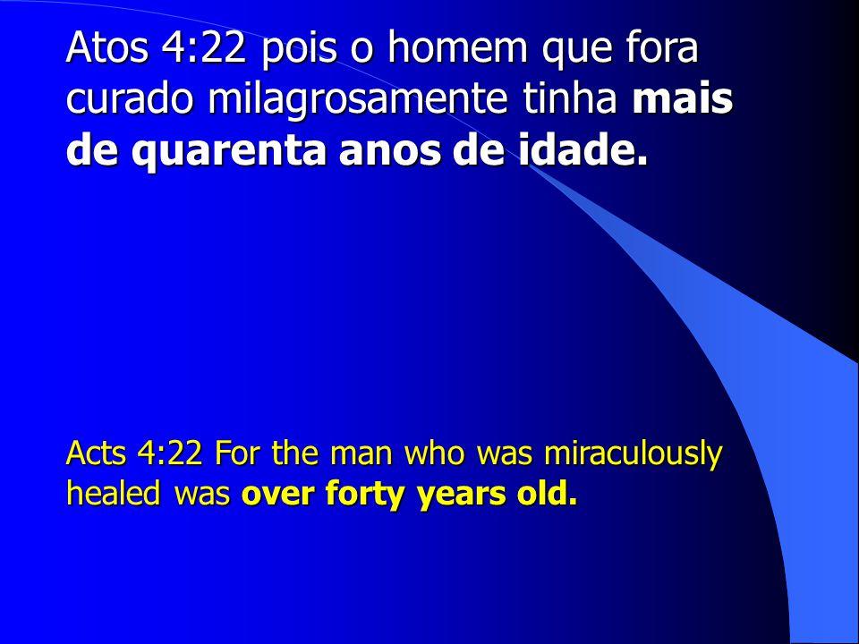 Atos 4:22 pois o homem que fora curado milagrosamente tinha mais de quarenta anos de idade.
