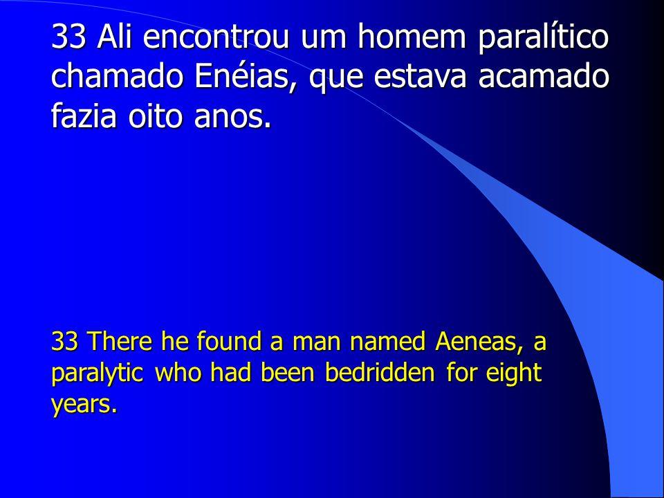 33 Ali encontrou um homem paralítico chamado Enéias, que estava acamado fazia oito anos.