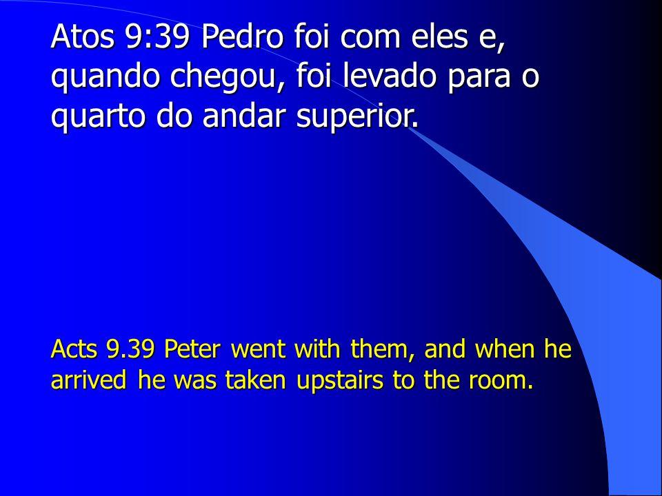 Atos 9:39 Pedro foi com eles e, quando chegou, foi levado para o quarto do andar superior.