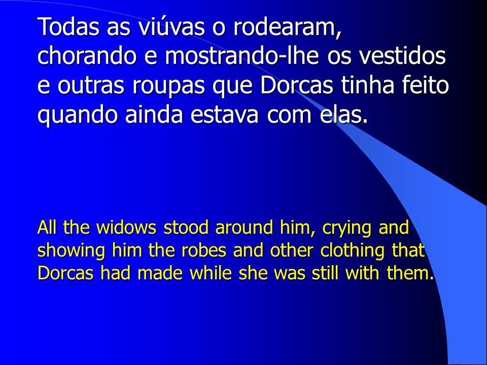 Todas as viúvas o rodearam, chorando e mostrando-lhe os vestidos e outras roupas que Dorcas tinha feito quando ainda estava com elas.