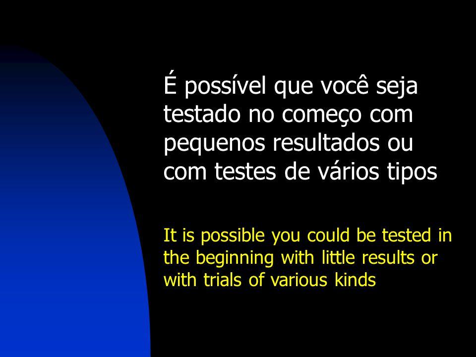 É possível que você seja testado no começo com pequenos resultados ou com testes de vários tipos