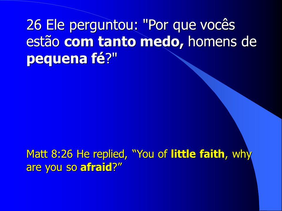 26 Ele perguntou: Por que vocês estão com tanto medo, homens de pequena fé