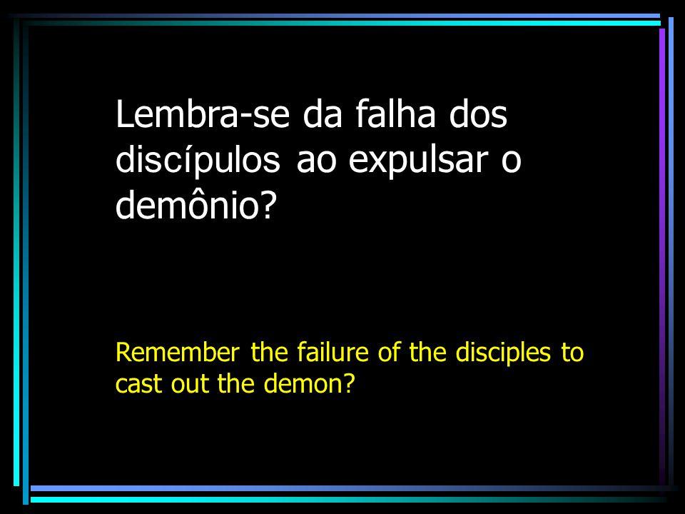 Lembra-se da falha dos discípulos ao expulsar o demônio
