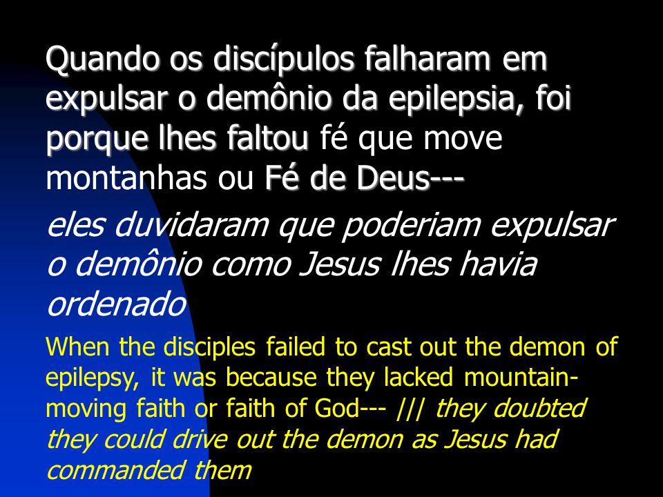Quando os discípulos falharam em expulsar o demônio da epilepsia, foi porque lhes faltou fé que move montanhas ou Fé de Deus---