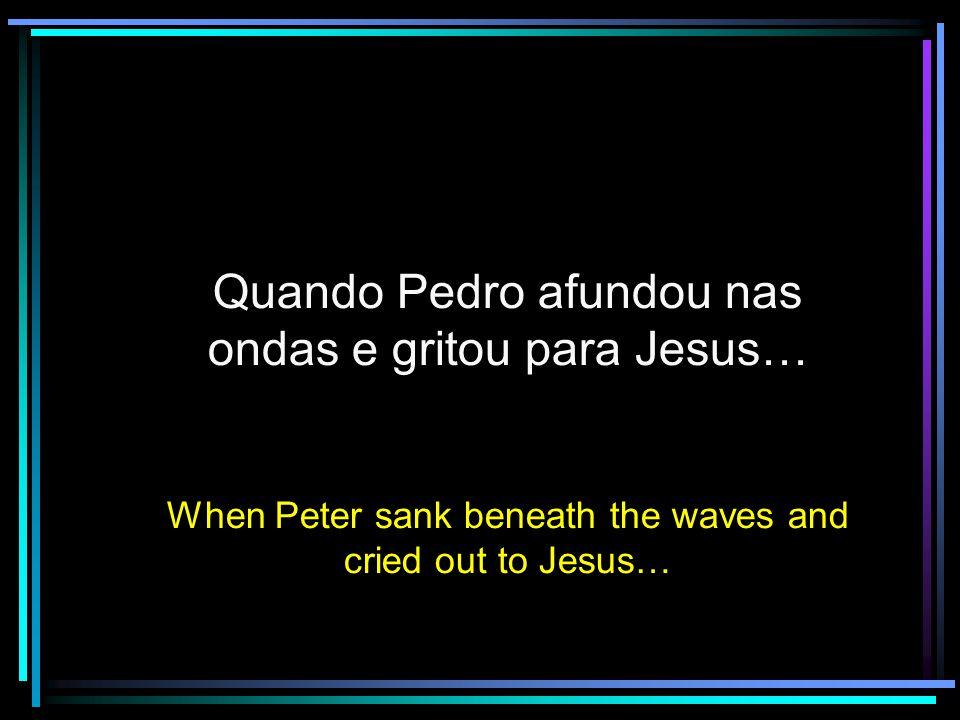 Quando Pedro afundou nas ondas e gritou para Jesus…