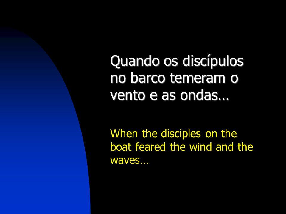 Quando os discípulos no barco temeram o vento e as ondas…