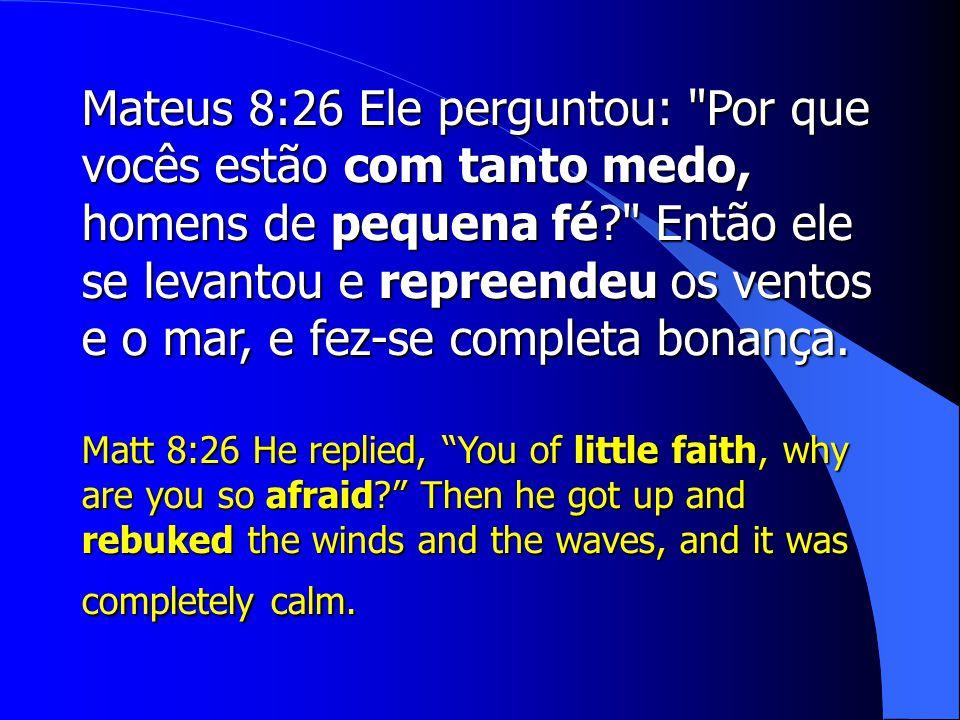 Mateus 8:26 Ele perguntou: Por que vocês estão com tanto medo, homens de pequena fé Então ele se levantou e repreendeu os ventos e o mar, e fez-se completa bonança.
