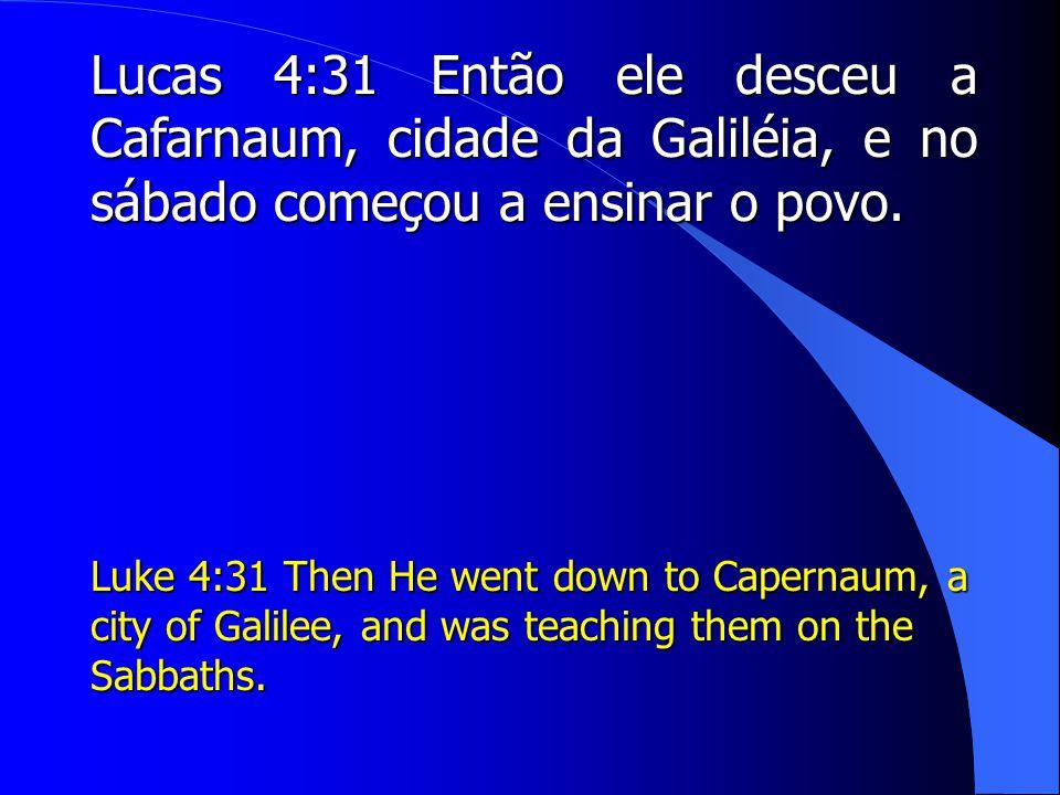 Lucas 4:31 Então ele desceu a Cafarnaum, cidade da Galiléia, e no sábado começou a ensinar o povo.