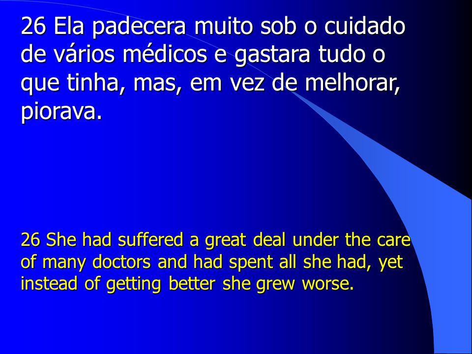 26 Ela padecera muito sob o cuidado de vários médicos e gastara tudo o que tinha, mas, em vez de melhorar, piorava.