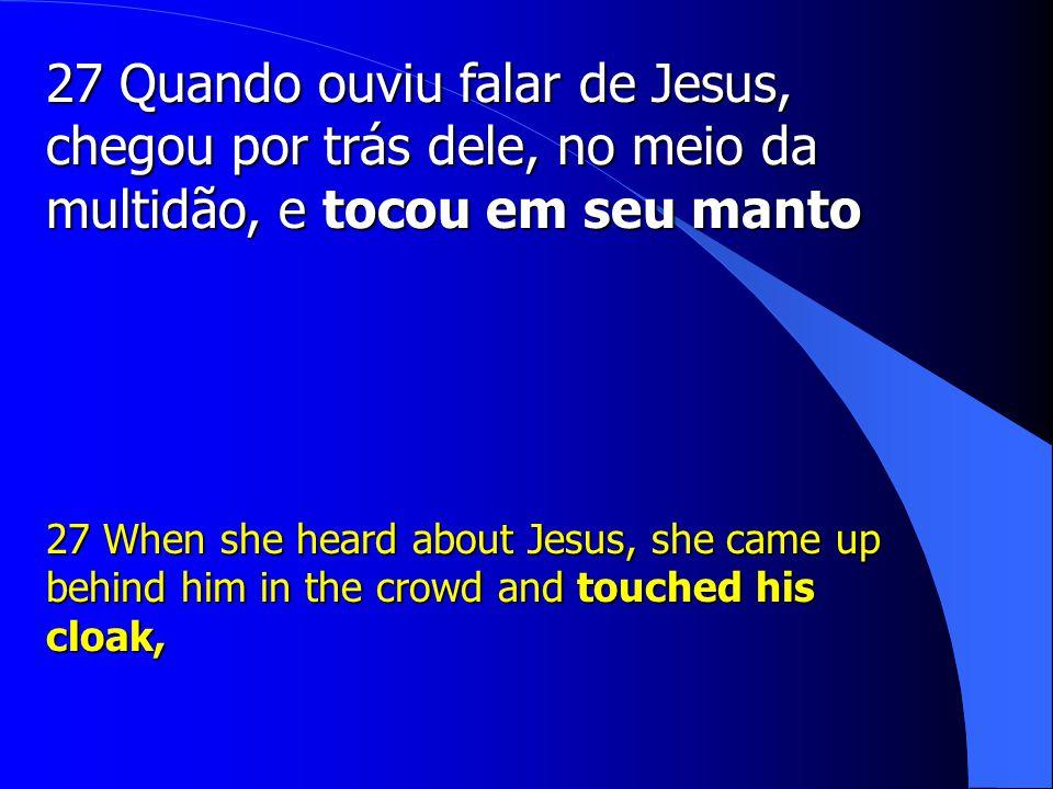 27 Quando ouviu falar de Jesus, chegou por trás dele, no meio da multidão, e tocou em seu manto