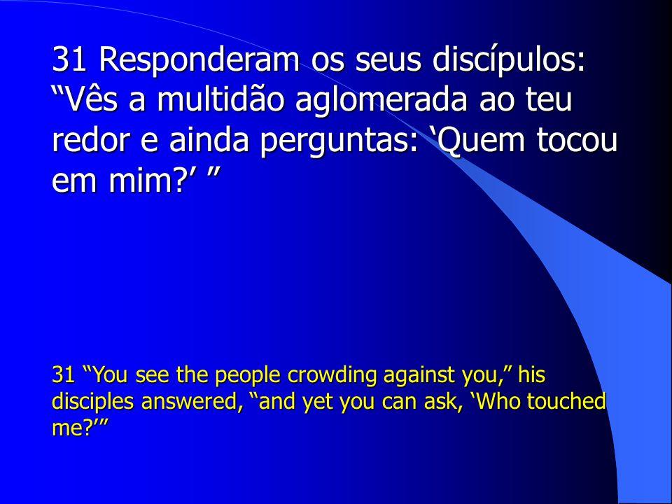 31 Responderam os seus discípulos: Vês a multidão aglomerada ao teu redor e ainda perguntas: 'Quem tocou em mim '