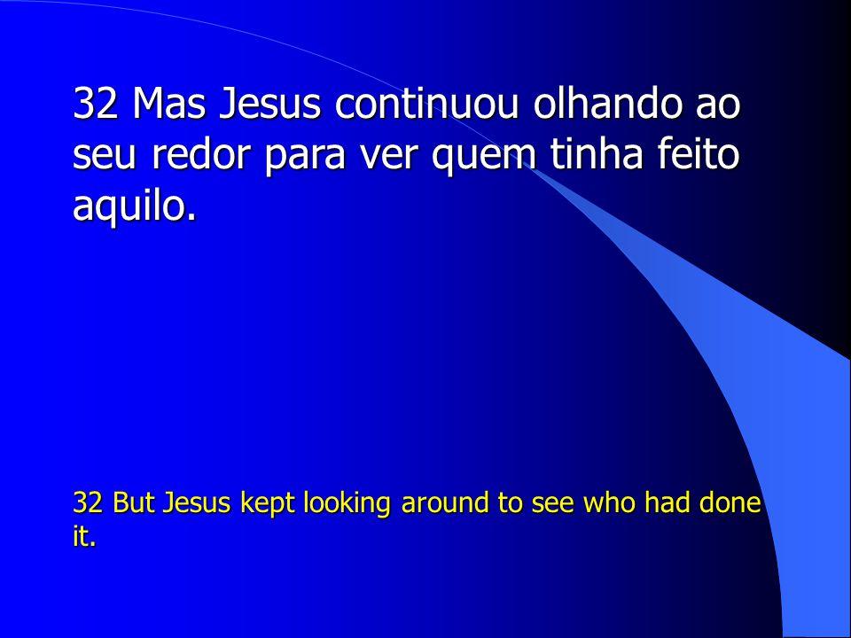 32 Mas Jesus continuou olhando ao seu redor para ver quem tinha feito aquilo.