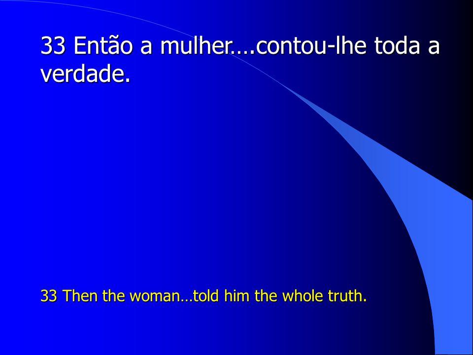 33 Então a mulher….contou-lhe toda a verdade.