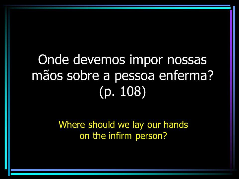 Onde devemos impor nossas mãos sobre a pessoa enferma (p. 108)