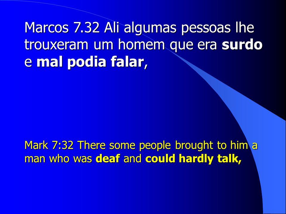 Marcos 7.32 Ali algumas pessoas lhe trouxeram um homem que era surdo e mal podia falar,