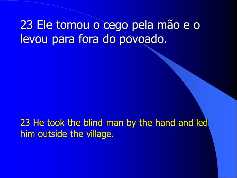 23 Ele tomou o cego pela mão e o levou para fora do povoado.