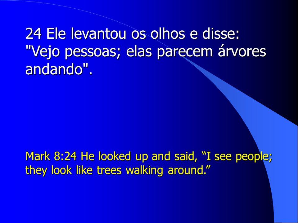 24 Ele levantou os olhos e disse: Vejo pessoas; elas parecem árvores andando .