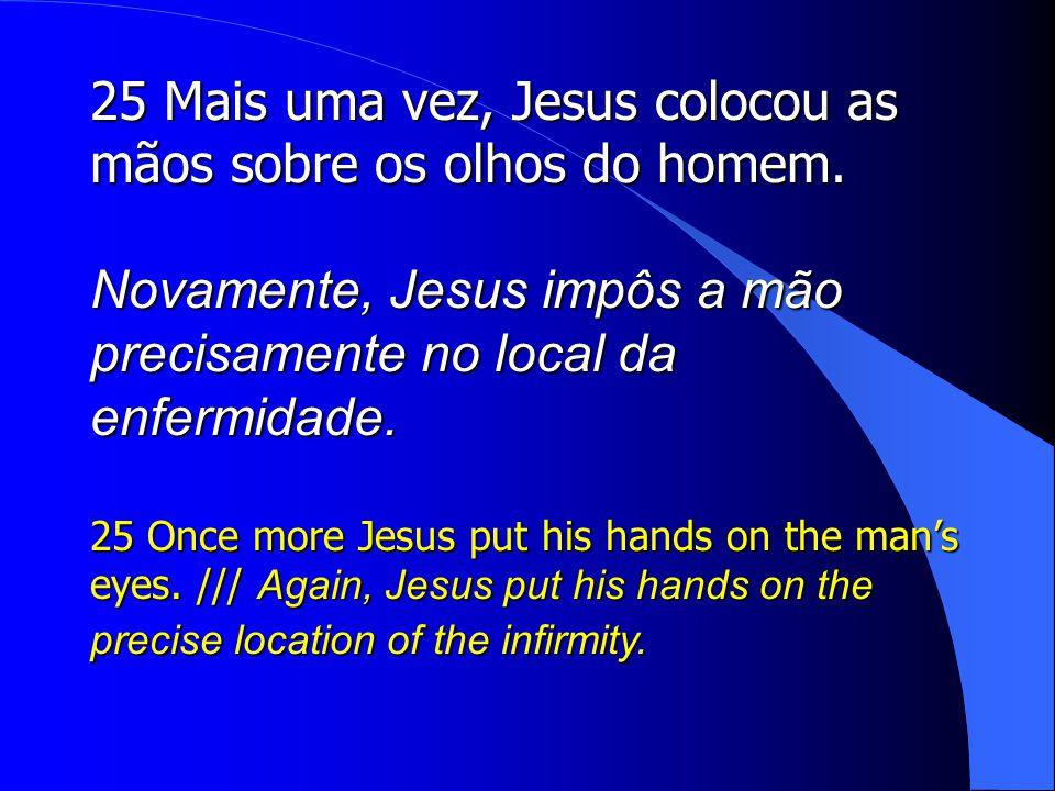 25 Mais uma vez, Jesus colocou as mãos sobre os olhos do homem.