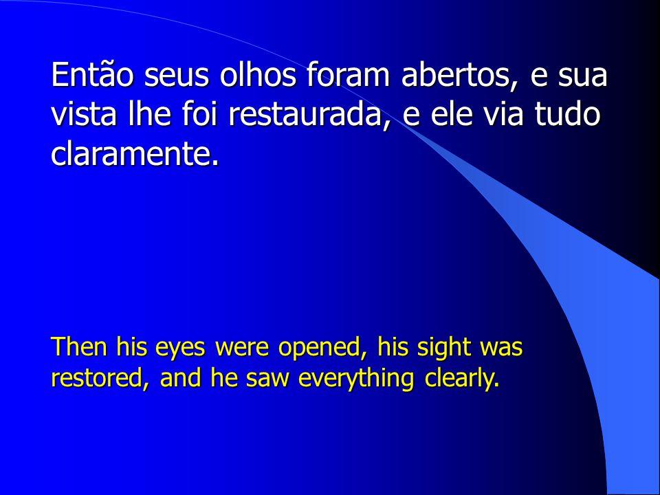 Então seus olhos foram abertos, e sua vista lhe foi restaurada, e ele via tudo claramente.