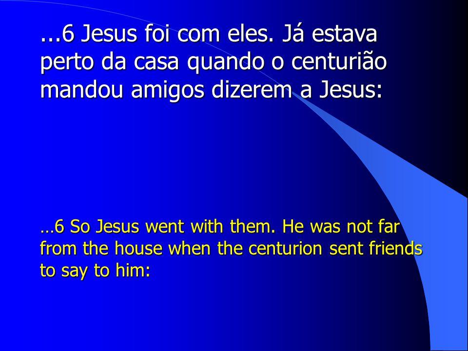 ...6 Jesus foi com eles. Já estava perto da casa quando o centurião mandou amigos dizerem a Jesus: