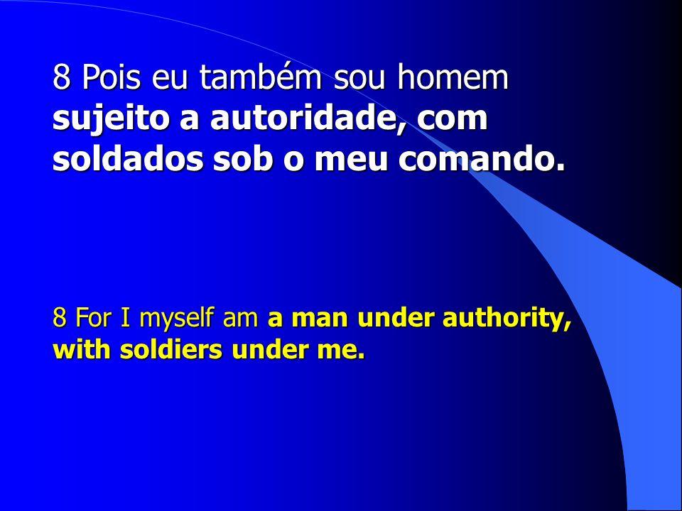 8 Pois eu também sou homem sujeito a autoridade, com soldados sob o meu comando.