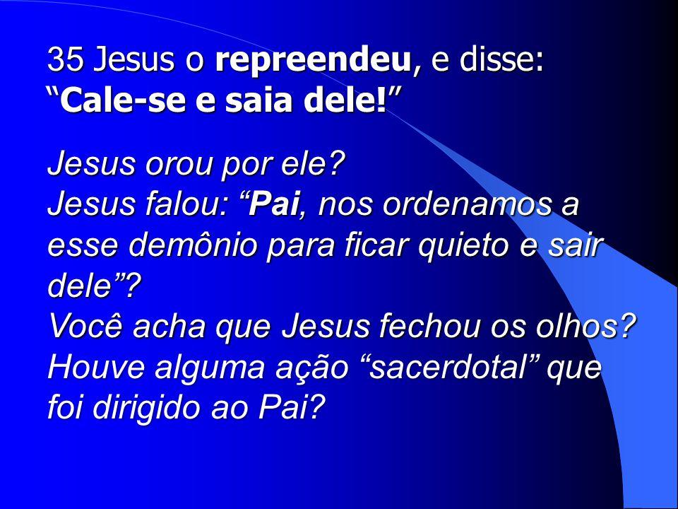 35 Jesus o repreendeu, e disse: Cale-se e saia dele!