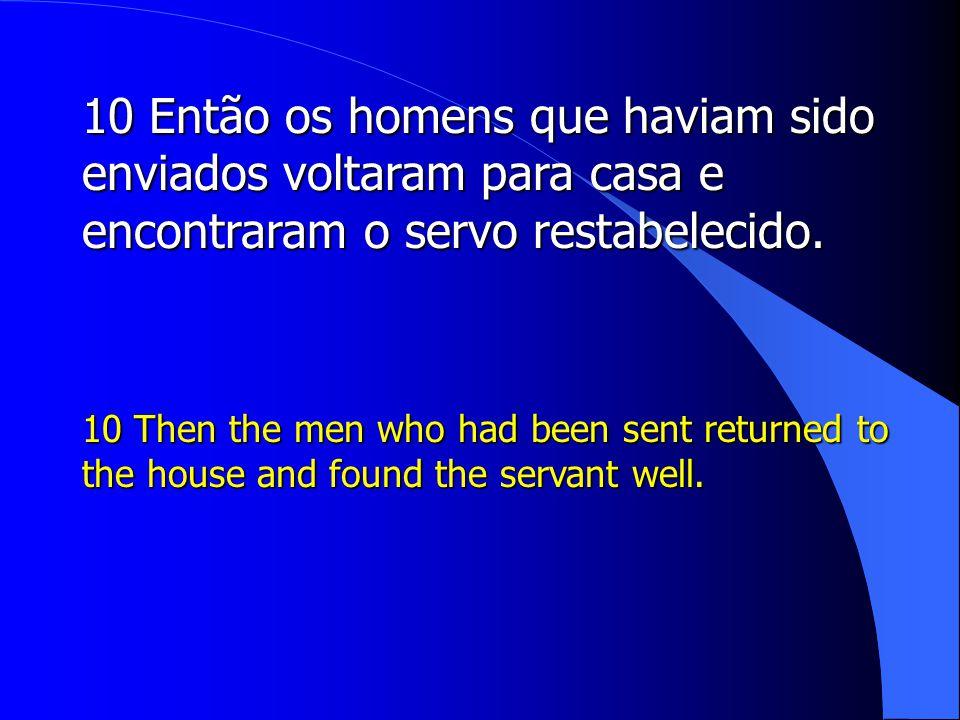 10 Então os homens que haviam sido enviados voltaram para casa e encontraram o servo restabelecido.
