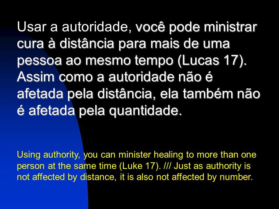 Usar a autoridade, você pode ministrar cura à distância para mais de uma pessoa ao mesmo tempo (Lucas 17).