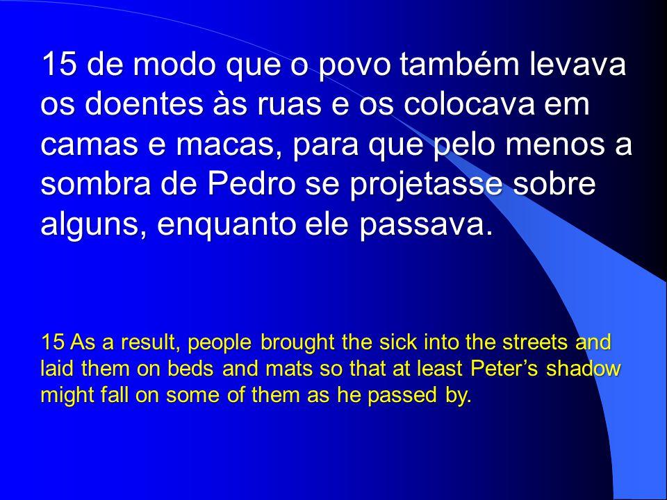 15 de modo que o povo também levava os doentes às ruas e os colocava em camas e macas, para que pelo menos a sombra de Pedro se projetasse sobre alguns, enquanto ele passava.