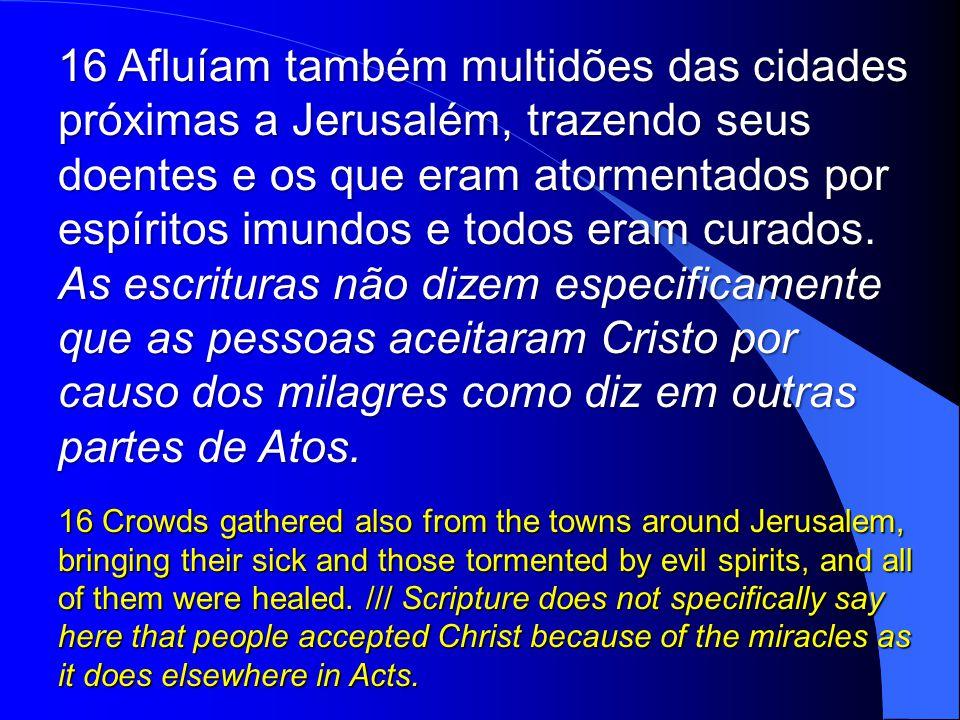 16 Afluíam também multidões das cidades próximas a Jerusalém, trazendo seus doentes e os que eram atormentados por espíritos imundos e todos eram curados.