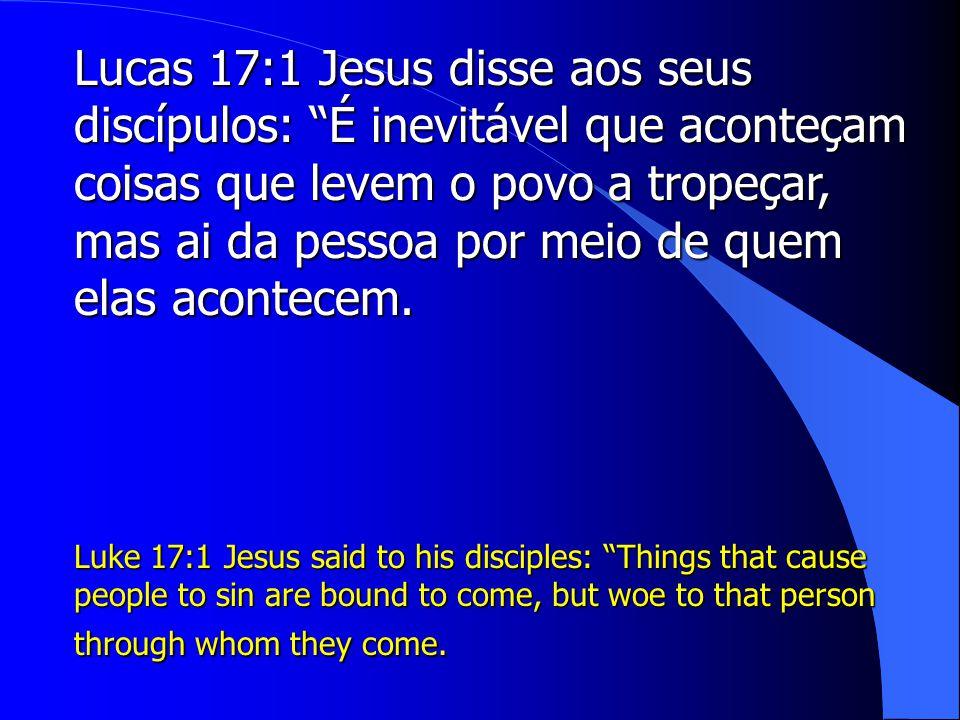 Lucas 17:1 Jesus disse aos seus discípulos: É inevitável que aconteçam coisas que levem o povo a tropeçar, mas ai da pessoa por meio de quem elas acontecem.