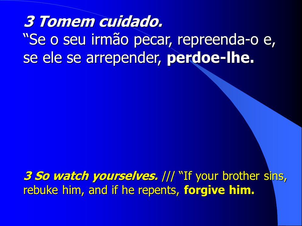 3 Tomem cuidado. Se o seu irmão pecar, repreenda-o e, se ele se arrepender, perdoe-lhe.