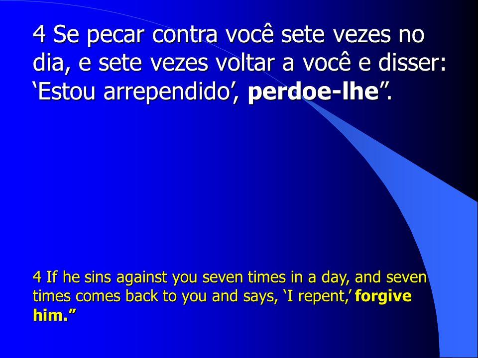 4 Se pecar contra você sete vezes no dia, e sete vezes voltar a você e disser: 'Estou arrependido', perdoe-lhe .