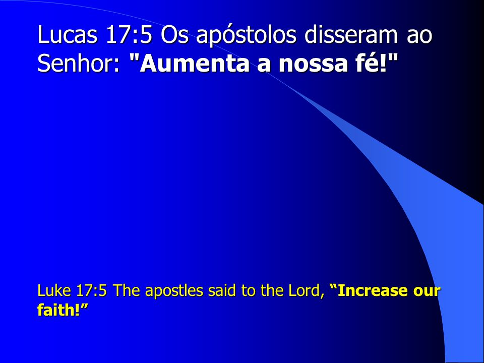 Lucas 17:5 Os apóstolos disseram ao Senhor: Aumenta a nossa fé!