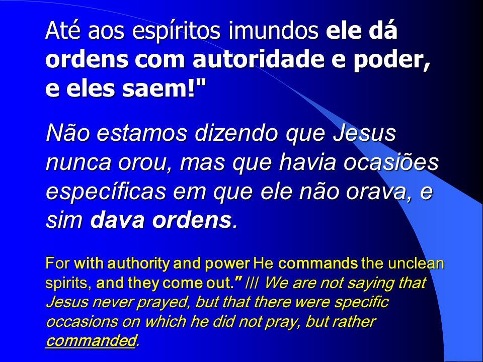 Até aos espíritos imundos ele dá ordens com autoridade e poder, e eles saem!