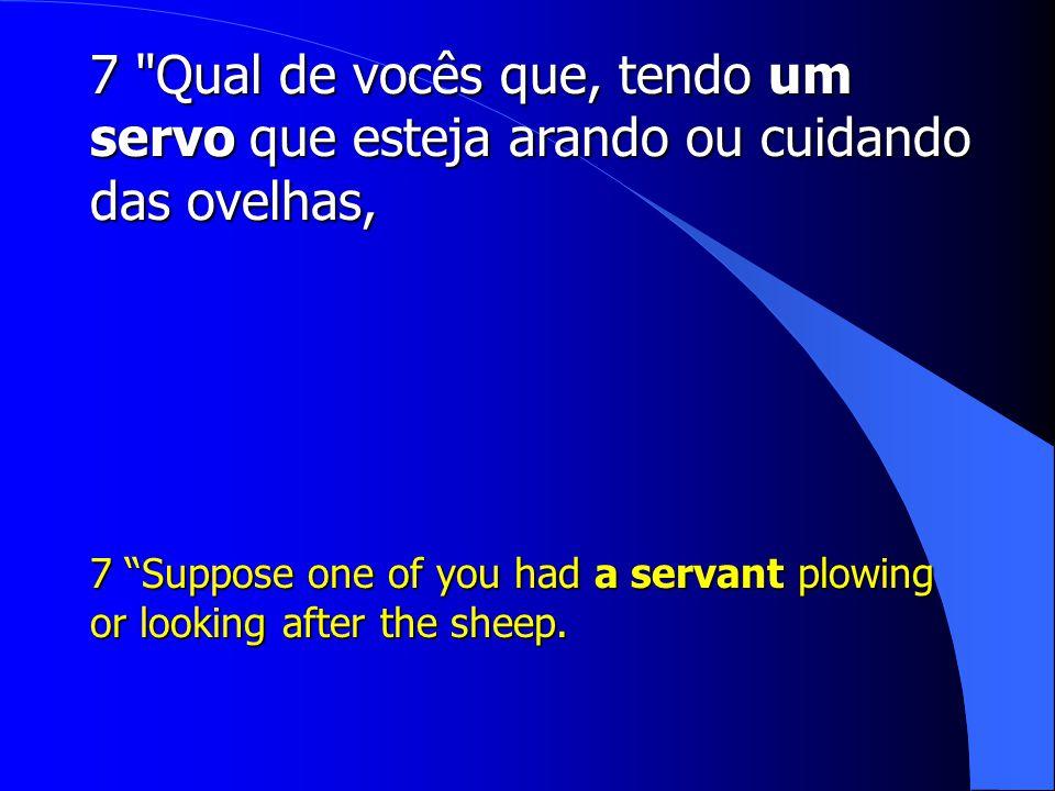 7 Qual de vocês que, tendo um servo que esteja arando ou cuidando das ovelhas,